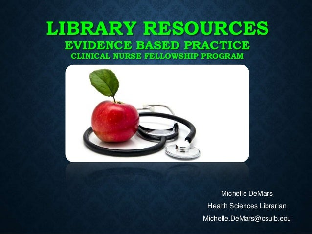 LIBRARY RESOURCES EVIDENCE BASED PRACTICE CLINICAL NURSE FELLOWSHIP PROGRAM Michelle DeMars Health Sciences Librarian Mich...