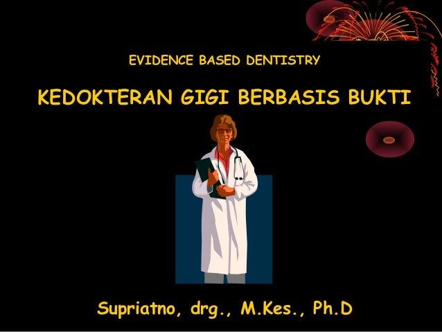EVIDENCE BASED DENTISTRYKEDOKTERAN GIGI BERBASIS BUKTI    Supriatno, drg., M.Kes., Ph.D