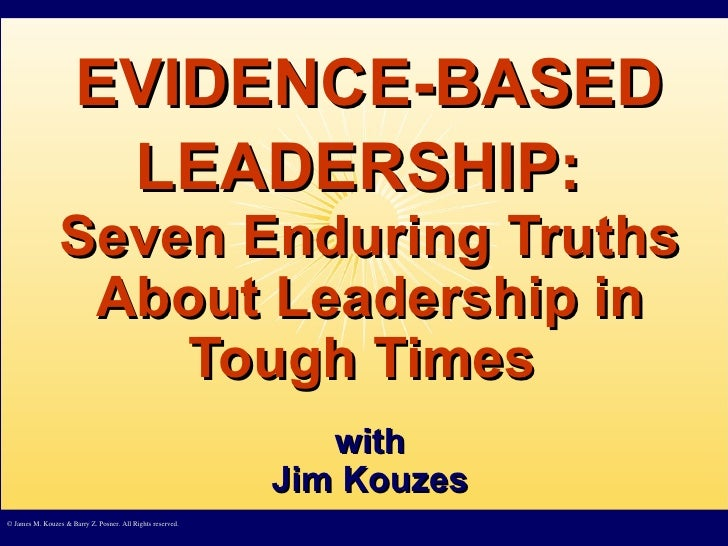 EVIDENCE-BASED LEADERSHIP:   Seven Enduring Truths About Leadership in Tough Times  with Jim Kouzes © James M. Kouzes & Ba...