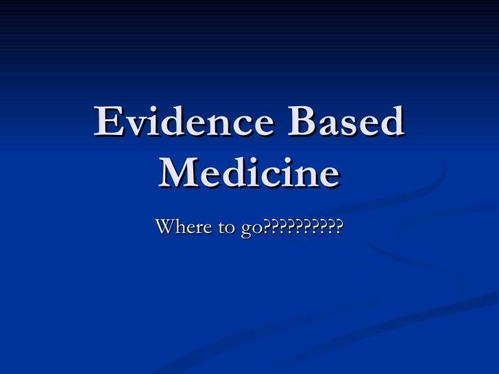 Evidence Based Medicine Where to go??????????