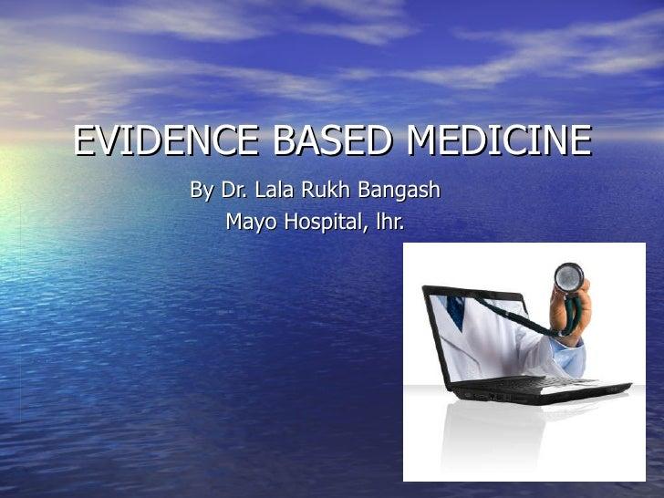 EVIDENCE BASED MEDICINE By Dr. Lala Rukh Bangash Mayo Hospital, lhr.