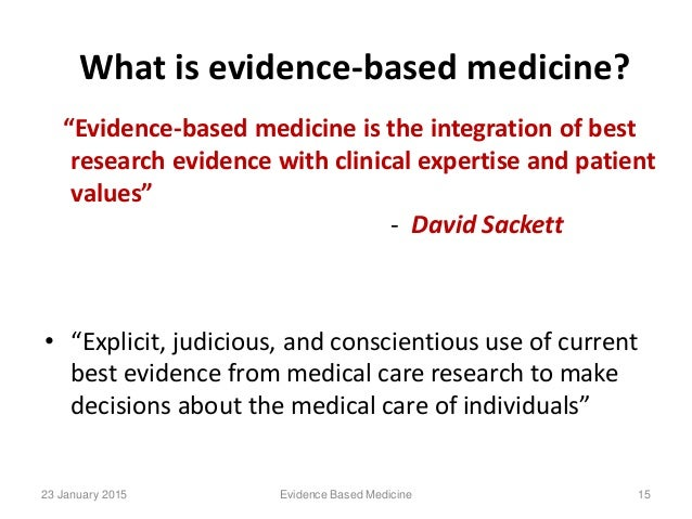 evidence based medicine Evidence-based medicine, whose philosophical origins extend back to mid-19th century paris and earlier, is the conscientious, explicit and judicious use of current best evidence in making decisions about the care of individual patients.