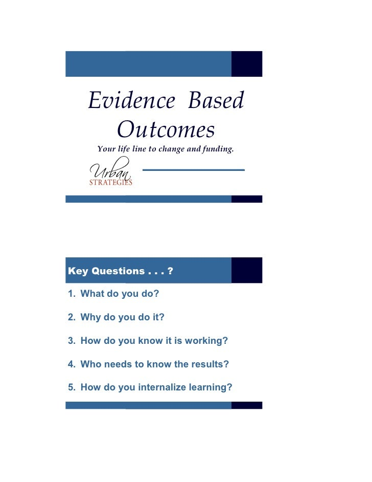 Evidence Based       Outcomes       Your life line to change and funding.     Key Questions . . . ?  1. What do you do?  2...
