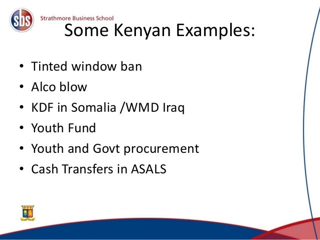 Some Kenyan Examples: • Tinted window ban • Alco blow • KDF in Somalia /WMD Iraq • Youth Fund • Youth and Govt procurement...
