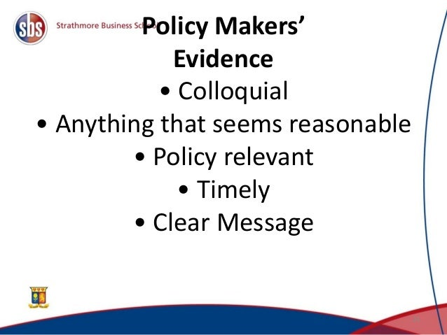 Policy Makers' Evidence • Colloquial • Anything that seems reasonable • Policy relevant • Timely • Clear Message 21