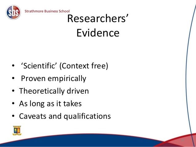 Researchers' Evidence • 'Scientific' (Context free) • Proven empirically • Theoretically driven • As long as it takes • Ca...