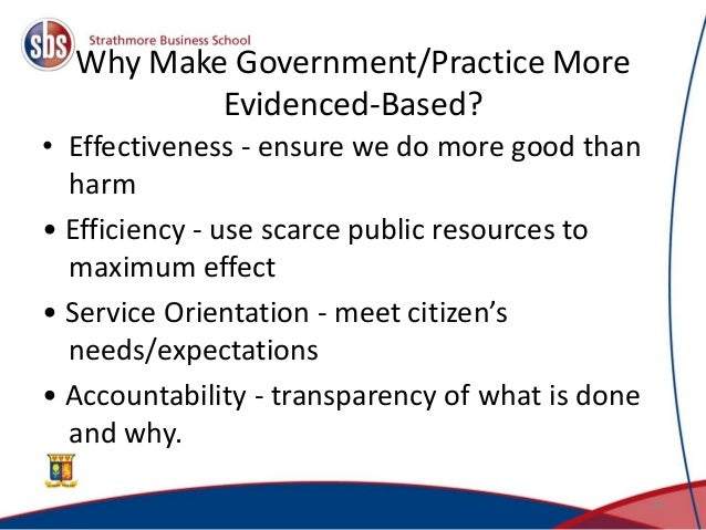 Why Make Government/Practice More Evidenced-Based? • Effectiveness - ensure we do more good than harm • Efficiency - use s...