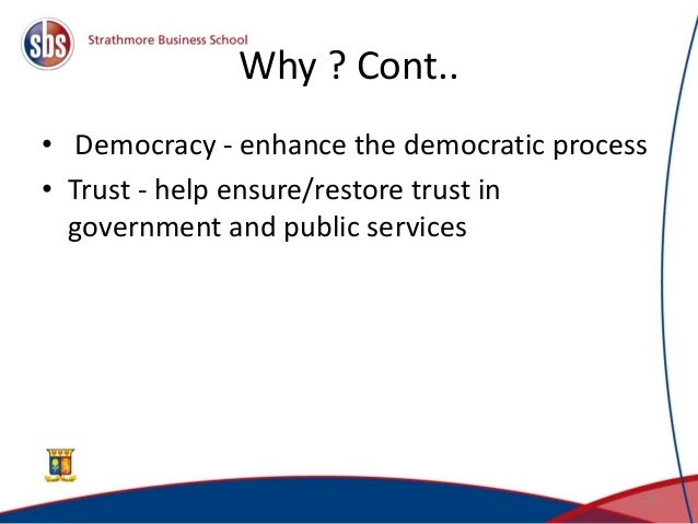 Why ? Cont.. • Democracy - enhance the democratic process • Trust - help ensure/restore trust in government and public ser...