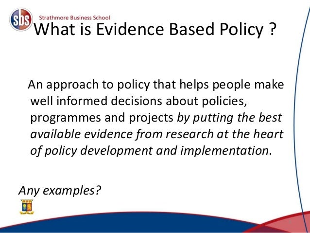 What is Evidence Based Policy ? An approach to policy that helps people make well informed decisions about policies, progr...