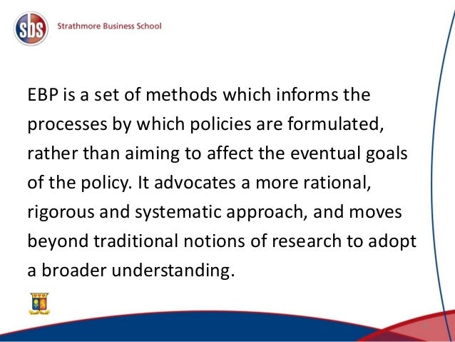 EBP is a set of methods which informs the processes by which policies are formulated, rather than aiming to affect the eve...