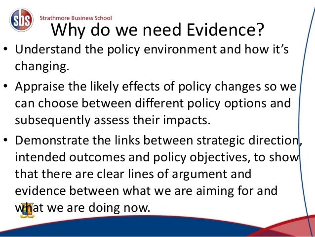 Why do we need Evidence? • Understand the policy environment and how it's changing. • Appraise the likely effects of polic...