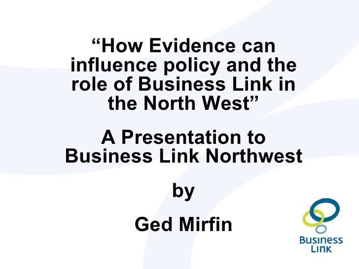 """""""How Evidence caninfluence policy and therole of Business Link in     the North West""""   A Presentation toBusiness Link Nor..."""