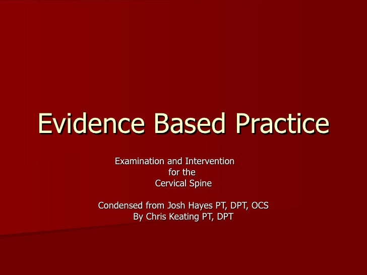Evidence Based Practice Examination and Intervention  for the  Cervical Spine Condensed from Josh Hayes PT, DPT, OCS By Ch...