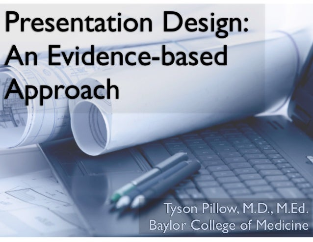 Presentation Design: An Evidence-based Approach Tyson Pillow, M.D., M.Ed. Baylor College of Medicine