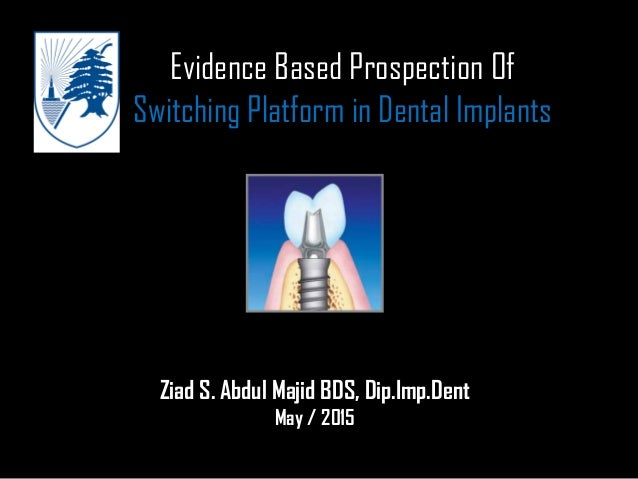 Evidence Based Prospection Of Switching Platform in Dental Implants Ziad S. Abdul Majid BDS, Dip.Imp.Dent May / 2015
