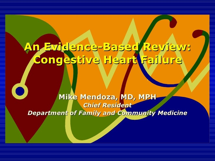 An Evidence-Based Review: Congestive Heart Failure Mike Mendoza, MD, MPH Chief Resident Department of Family and Community...
