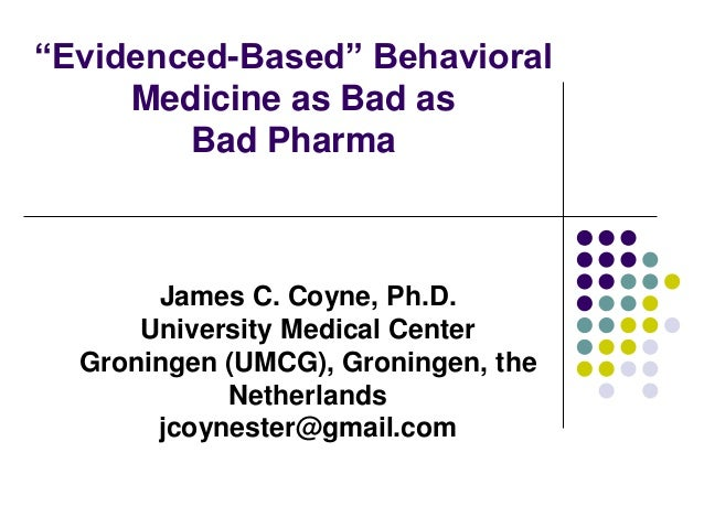 """Evidenced-Based"" Behavioral Medicine as Bad as Bad Pharma James C. Coyne, Ph.D. University Medical Center Groningen (UMCG..."