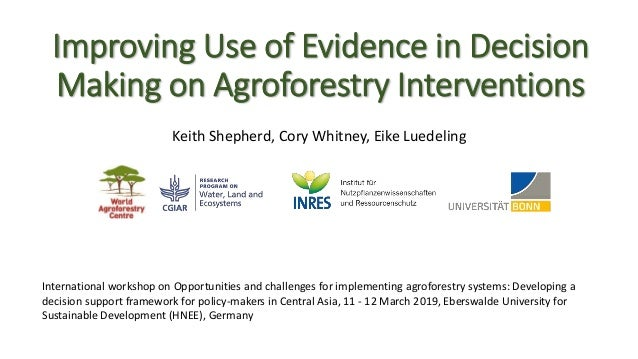Improving Use of Evidence in Decision Making on Agroforestry Interventions Keith Shepherd, Cory Whitney, Eike Luedeling In...