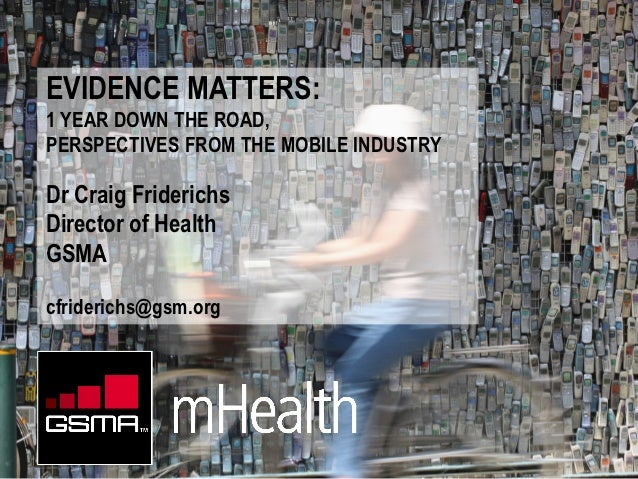 EVIDENCE MATTERS:1 YEAR DOWN THE ROAD,PERSPECTIVES FROM THE MOBILE INDUSTRYDr Craig FriderichsDirector of HealthGSMAcfride...