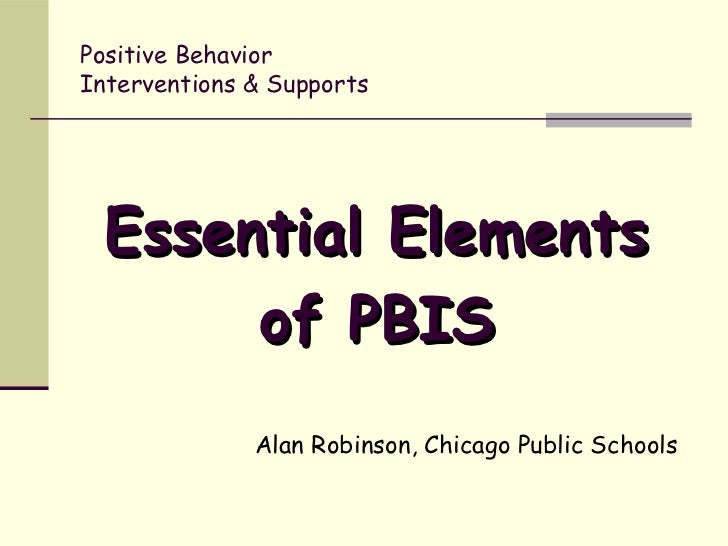 Positive BehaviorInterventions & Supports Essential Elements      of PBIS              Alan Robinson, Chicago Public Schools