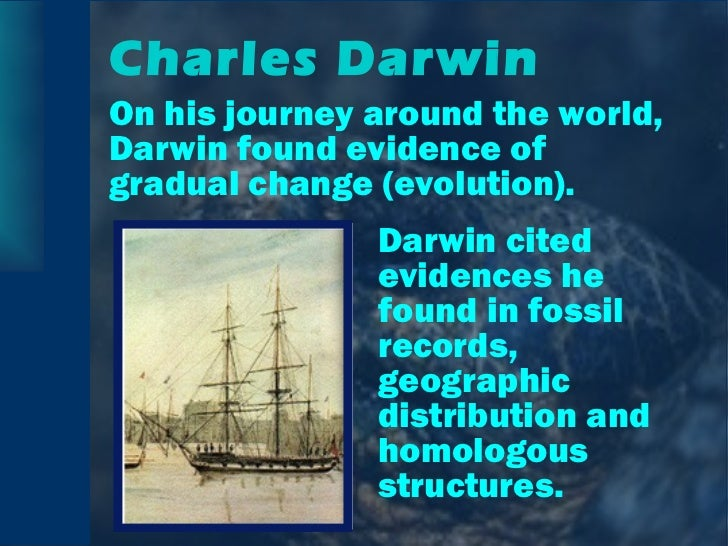 Charles Darwin <ul><li>On his journey around the world, Darwin found evidence of gradual change (evolution). </li></ul><ul...