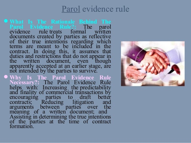 the parol evidence rule Legal definition for parol evidence rule: where a written document exists, oral (parol) evidence that purports to provide a meaning that is contrary or contradictory to the terms of the.