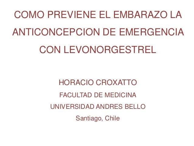 COMO PREVIENE EL EMBARAZO LA ANTICONCEPCION DE EMERGENCIA CON LEVONORGESTREL HORACIO CROXATTO FACULTAD DE MEDICINA UNIVERS...