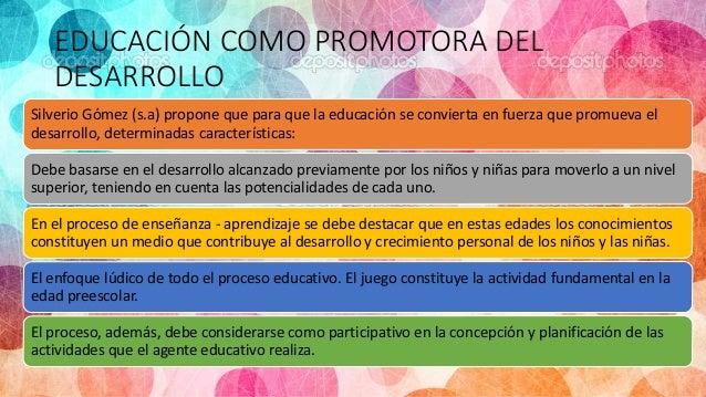 EDUCACIÓN COMO PROMOTORA DEL DESARROLLO Silverio Gómez (s.a) propone que para que la educación se convierta en fuerza que ...