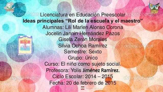 """Licenciatura en Educación Preescolar Ideas principales """"Rol de la escuela y el maestro"""" Alumnas: Lili Marlen Alonso Corona..."""