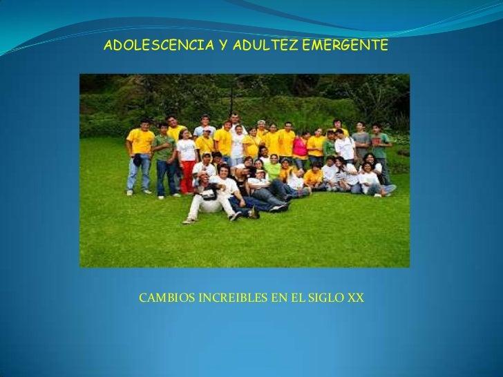 ADOLESCENCIA Y ADULTEZ EMERGENTE    CAMBIOS INCREIBLES EN EL SIGLO XX