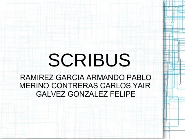 SCRIBUS RAMIREZ GARCIA ARMANDO PABLO MERINO CONTRERAS CARLOS YAIR GALVEZ GONZALEZ FELIPE