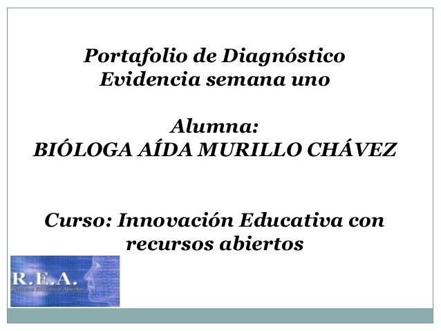 Portafolio de Diagnóstico  Evidencia semana uno  Alumna:  BIÓLOGA AÍDA MURILLO CHÁVEZ  Curso: Innovación Educativa con  re...