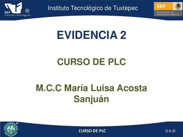 Instituto Tecnológico de Tuxtepec     EVIDENCIA 2     CURSO DE PLCM.C.C María Luisa Acosta       Sanjuán             CURSO...