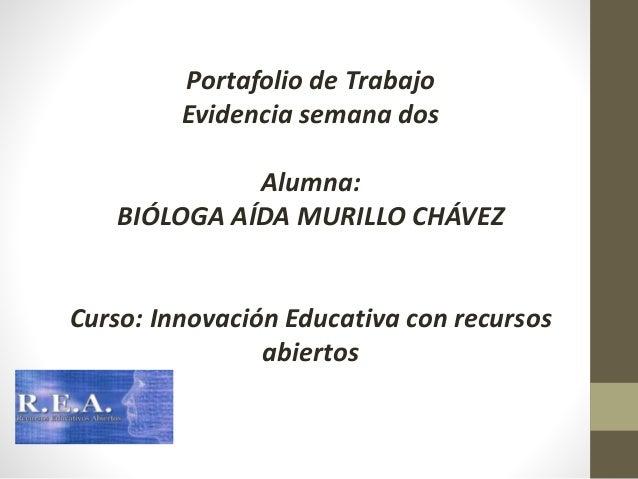Portafolio de Trabajo  Evidencia semana dos  Alumna:  BIÓLOGA AÍDA MURILLO CHÁVEZ  Curso: Innovación Educativa con recurso...