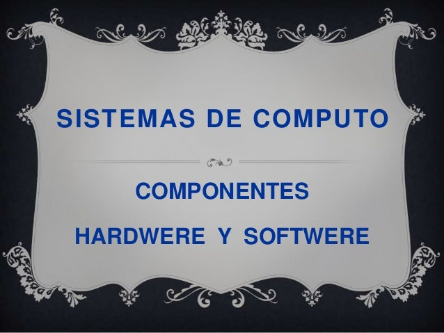 SISTEMAS DE COMPUTO    COMPONENTES HARDWERE Y SOFTWERE