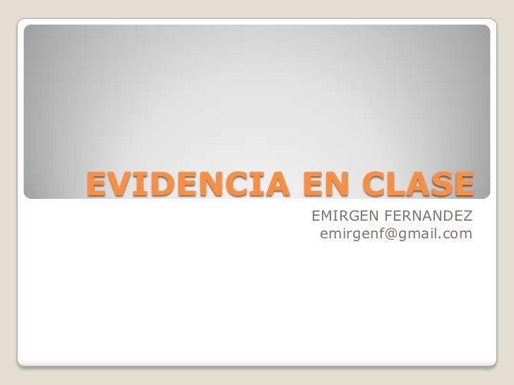 EVIDENCIA EN CLASE<br />EMIRGEN FERNANDEZ<br />emirgenf@gmail.com<br />