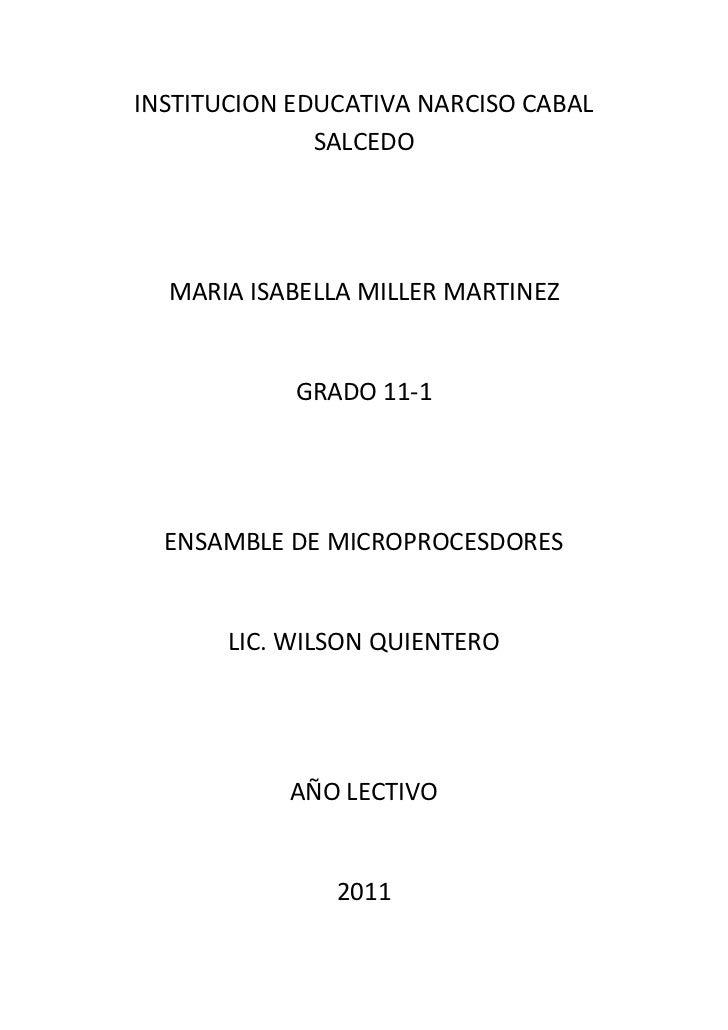 INSTITUCION EDUCATIVA NARCISO CABAL SALCEDO<br />MARIA ISABELLA MILLER MARTINEZ<br />GRADO 11-1<br />ENSAMBLE DE MICROPROC...