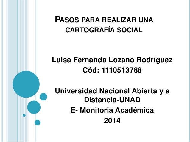 PASOS PARA REALIZAR UNA CARTOGRAFÍA SOCIAL Luisa Fernanda Lozano Rodríguez Cód: 1110513788 Universidad Nacional Abierta y ...