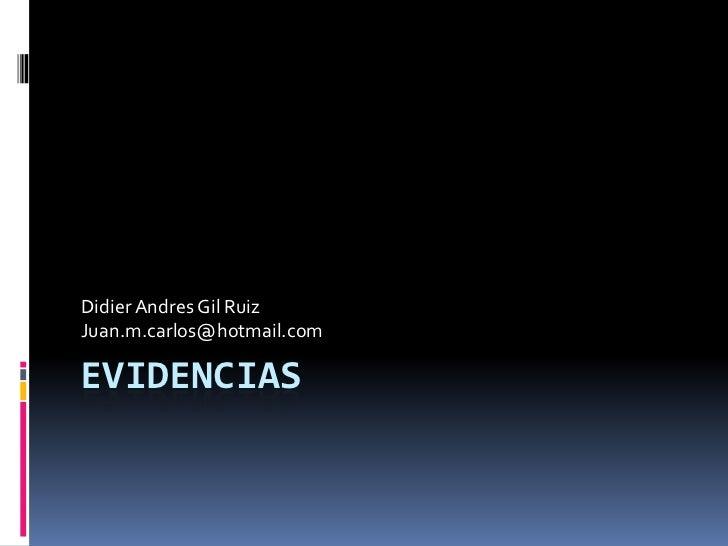 evidencias<br />Didier Andres Gil Ruiz<br />Juan.m.carlos@hotmail.com<br />