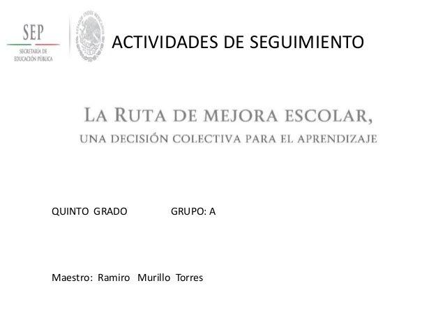 ACTIVIDADES DE SEGUIMIENTO  QUINTO GRADO GRUPO: A  Maestro: Ramiro Murillo Torres