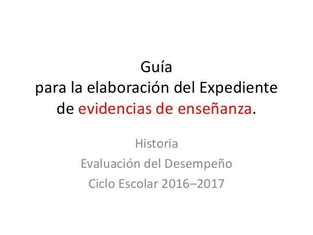 Guía para la elaboración del Expediente de evidencias de enseñanza. Historia Evaluación del Desempeño Ciclo Escolar 2016–2...