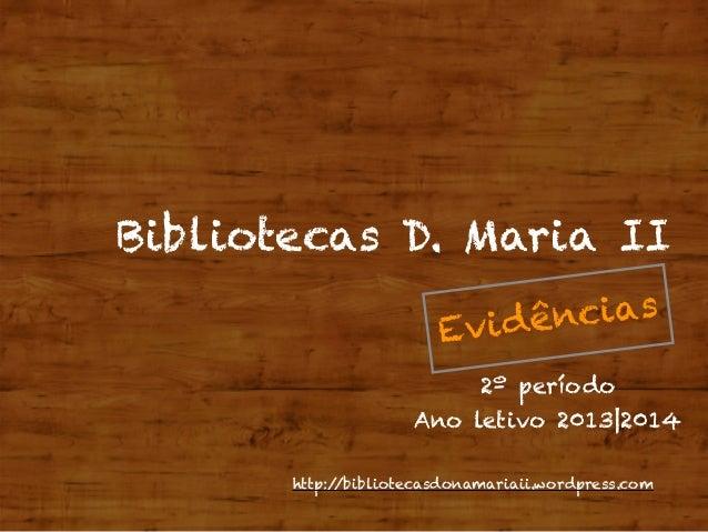 http://bibliotecasdonamariaii.wordpress.com Bibliotecas D. Maria II Evidências 2º período Ano letivo 2013|2014