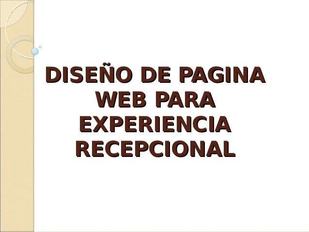 DISEÑO DE PAGINADISEÑO DE PAGINA WEB PARAWEB PARA EXPERIENCIAEXPERIENCIA RECEPCIONALRECEPCIONAL