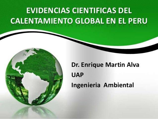 EVIDENCIAS CIENTIFICAS DELCALENTAMIENTO GLOBAL EN EL PERUDr. Enrique Martin AlvaUAPIngenieria Ambiental