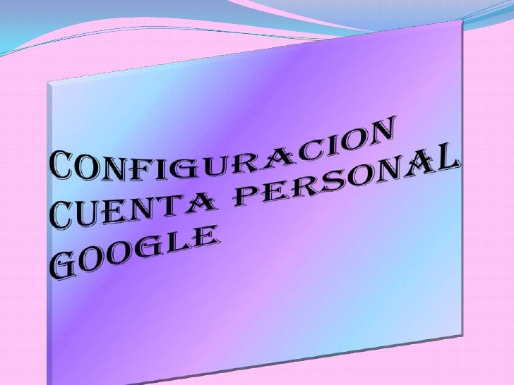 CONFIGURACION CUENTA PERSONAL GOOGLE<br />