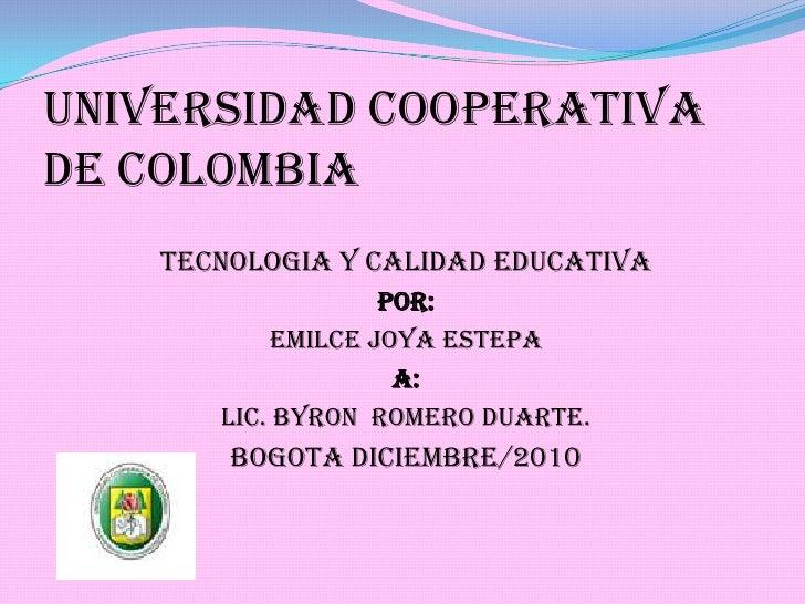 UNIVERSIDAD COOPERATIVA DE COLOMBIA <br />TECNOLOGIA Y CALIDAD EDUCATIVA<br />POR: <br />EMILCE JOYA ESTEPA<br />A: <br />...