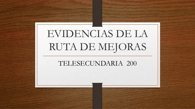 EVIDENCIAS DE LA RUTA DE MEJORAS TELESECUNDARIA 200