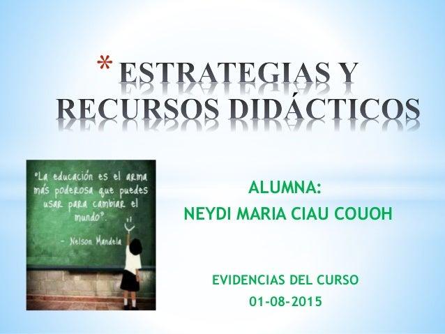 ALUMNA: NEYDI MARIA CIAU COUOH EVIDENCIAS DEL CURSO 01-08-2015 *