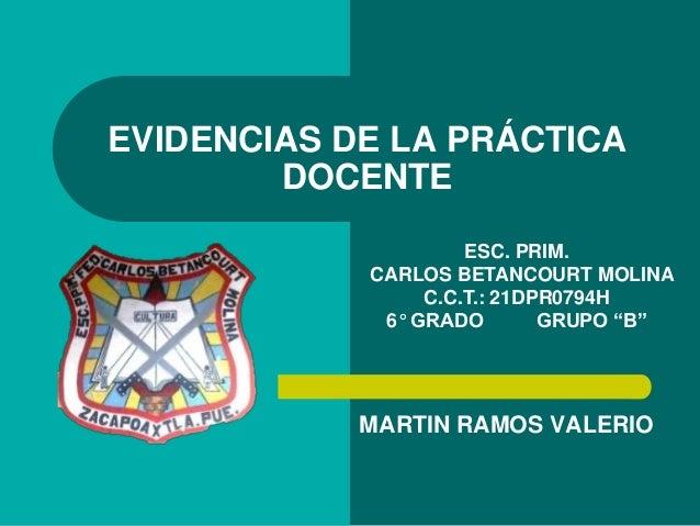 MARTIN RAMOS VALERIO EVIDENCIAS DE LA PRÁCTICA DOCENTE ESC. PRIM. CARLOS BETANCOURT MOLINA C.C.T.: 21DPR0794H 6° GRADO GRU...