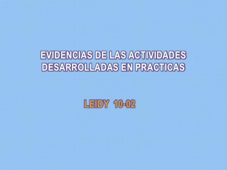 EVIDENCIAS DE LAS ACTIVIDADESDESARROLLADAS EN PRACTICAS        LEIDY 10-02